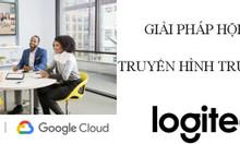 Logitech và Google Cloud giải pháp họp trực tuyến cho doanh nghiệp