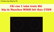 Chỉ còn 1 tuần trước khi bếp từ Munchen M568I kết thúc CTKM